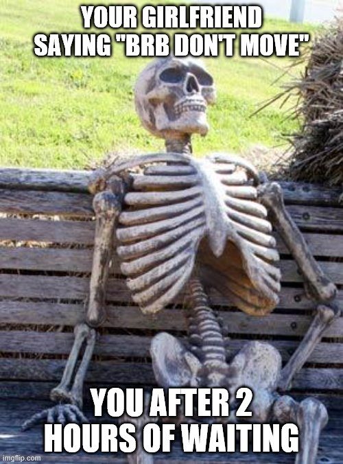 "Waiting Skeleton |  YOUR GIRLFRIEND SAYING ""BRB DON'T MOVE""; YOU AFTER 2 HOURS OF WAITING 