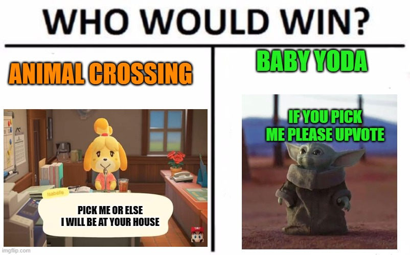 Who Would Win? Meme | ANIMAL CROSSING BABY YODA PICK ME OR ELSE I WILL BE AT YOUR HOUSE IF YOU PICK ME PLEASE UPVOTE | image tagged in memes,who would win | made w/ Imgflip meme maker