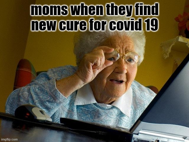 Grandma Finds The Internet |  moms when they find new cure for covid 19 | image tagged in memes,grandma finds the internet | made w/ Imgflip meme maker