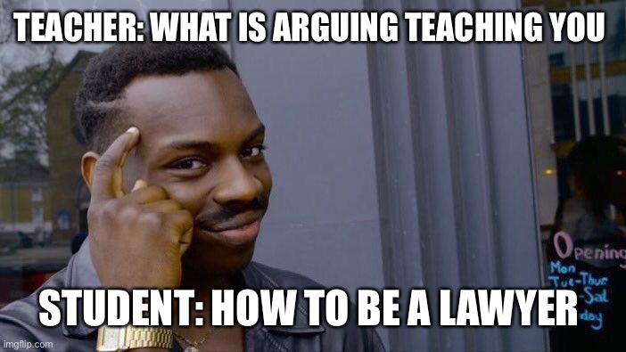 Roll Safe Think About It | TEACHER: WHAT IS ARGUING TEACHING YOU STUDENT: HOW TO BE A LAWYER | image tagged in memes,roll safe think about it | made w/ Imgflip meme maker