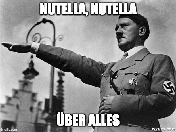NUTELLA, NUTELLA ÜBER ALLES | image tagged in hitler | made w/ Imgflip meme maker