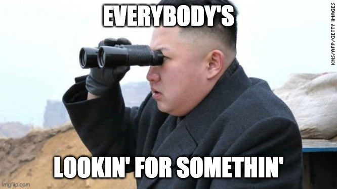 EVERYBODY'S LOOKIN' FOR SOMETHIN' | image tagged in kim jong un binoculars | made w/ Imgflip meme maker