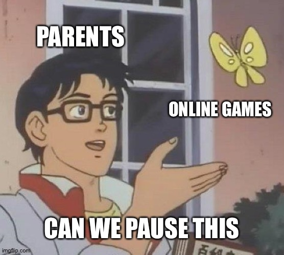 Is This A Pigeon |  PARENTS; ONLINE GAMES; CAN WE PAUSE THIS | image tagged in memes,is this a pigeon | made w/ Imgflip meme maker