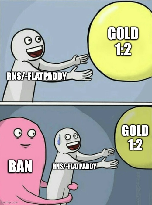 RNS/-FLATPADDY GOLD 1:2 BAN RNS/-FLATPADDY GOLD 1:2 | image tagged in memes,running away balloon | made w/ Imgflip meme maker