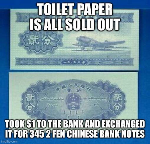 Modern problems require modern solutions |  TOILET PAPER IS ALL SOLD OUT; TOOK $1 TO THE BANK AND EXCHANGED IT FOR 345 2 FEN CHINESE BANK NOTES | image tagged in exchange rate,dollar,chinese,2fen note | made w/ Imgflip meme maker