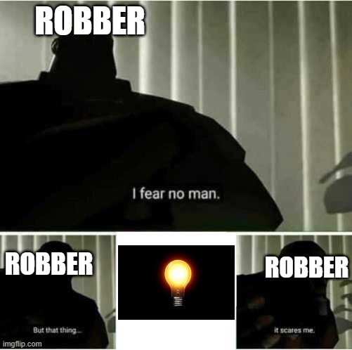 I fear no man |  ROBBER; ROBBER; ROBBER | image tagged in i fear no man | made w/ Imgflip meme maker