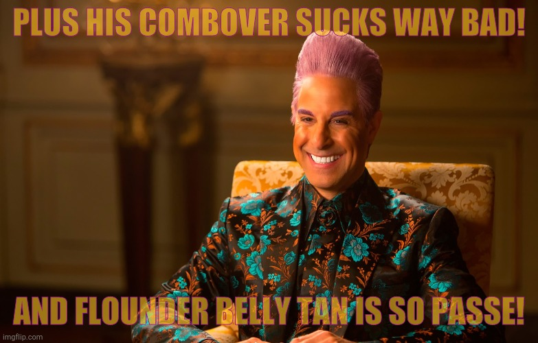 Caesar Flickerman (Stanley Tucci) | PLUS HIS COMBOVER SUCKS WAY BAD! AND FLOUNDER BELLY TAN IS SO PASSE! | image tagged in caesar flickerman stanley tucci | made w/ Imgflip meme maker