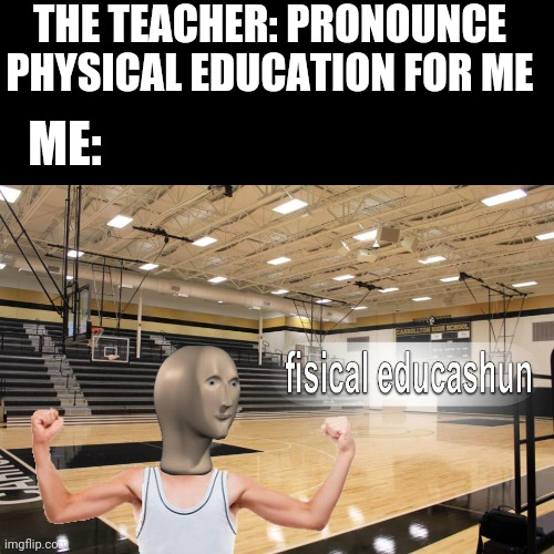 Wrong template use week anyone? |  THE TEACHER: PRONOUNCE PHYSICAL EDUCATION FOR ME; ME: | image tagged in meme man fisical educashun,lisp,school,meme weeks | made w/ Imgflip meme maker
