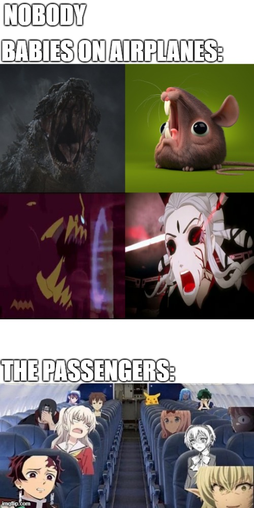 Babies on a plane be like | NOBODY BABIES ON AIRPLANES: THE PASSENGERS: | image tagged in godzilla,pokemon,rwby,memes,airplane,babies | made w/ Imgflip meme maker