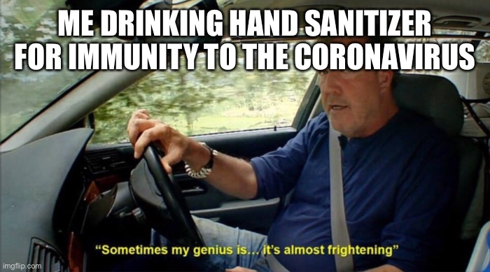 sometimes my genius is... it's almost frightening |  ME DRINKING HAND SANITIZER FOR IMMUNITY TO THE CORONAVIRUS | image tagged in sometimes my genius is it's almost frightening,memes,fun,dank memes,front page,meme | made w/ Imgflip meme maker