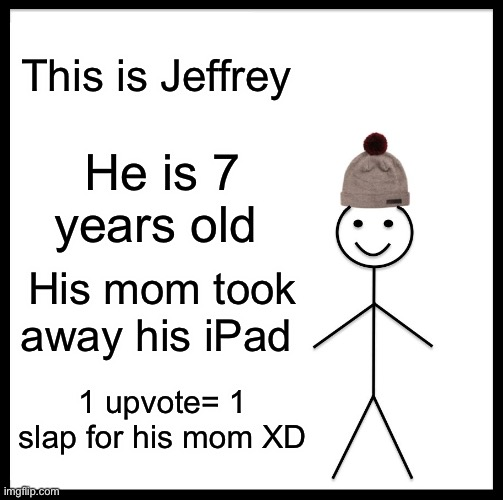 Be Like Bill |  This is Jeffrey; He is 7 years old; His mom took away his iPad; 1 upvote= 1 slap for his mom XD | image tagged in memes,be like bill | made w/ Imgflip meme maker