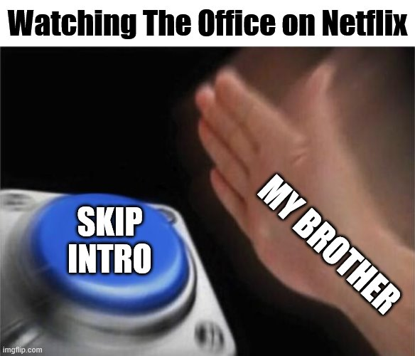 I don't know why he does this.... |  Watching The Office on Netflix; SKIP INTRO; MY BROTHER | image tagged in memes,blank nut button,the office,netflix | made w/ Imgflip meme maker