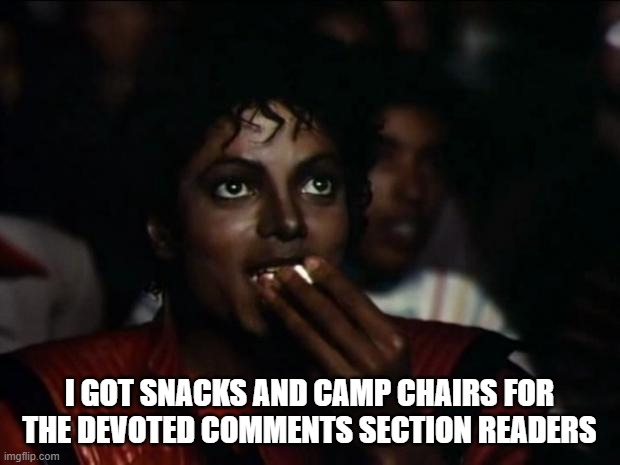 Michael Jackson Popcorn Meme |  I GOT SNACKS AND CAMP CHAIRS FOR THE DEVOTED COMMENTS SECTION READERS | image tagged in memes,michael jackson popcorn | made w/ Imgflip meme maker