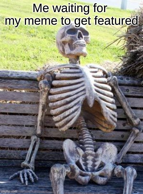 its been 8 years |  Me waiting for  my meme to get featured | image tagged in memes,waiting skeleton | made w/ Imgflip meme maker