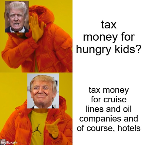 Pure evil | tax money for hungry kids? tax money for cruise lines and oil companies and of course, hotels | image tagged in memes,drake hotline bling,impeach trump,maga,government corruption | made w/ Imgflip meme maker