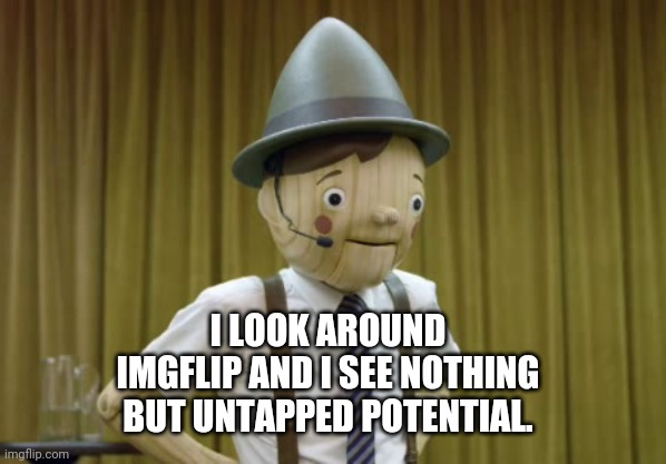 YOU have potential.... |  I LOOK AROUND IMGFLIP AND I SEE NOTHING BUT UNTAPPED POTENTIAL. | image tagged in geico,geico pinocchio,lies,commercials,commercial | made w/ Imgflip meme maker