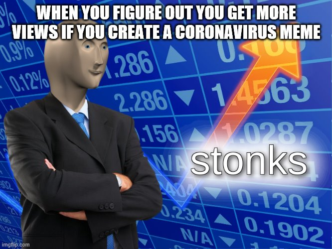 Coronavirus Stonks | WHEN YOU FIGURE OUT YOU GET MORE VIEWS IF YOU CREATE A CORONAVIRUS MEME | image tagged in stonks,coronavirus,covid-19 | made w/ Imgflip meme maker