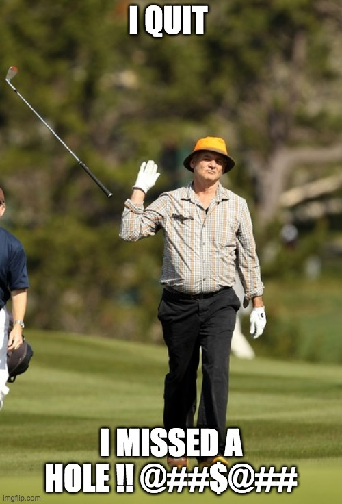 Bill Murray Golf |  I QUIT; I MISSED A HOLE !! @##$@## | image tagged in memes,bill murray golf | made w/ Imgflip meme maker