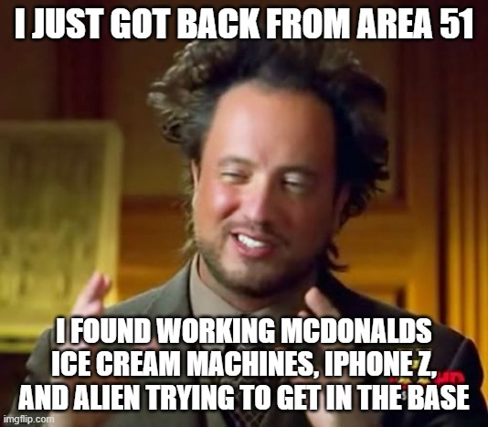 just got back from area 51, i also got ww3 memes |  I JUST GOT BACK FROM AREA 51; I FOUND WORKING MCDONALDS ICE CREAM MACHINES, IPHONE Z, AND ALIEN TRYING TO GET IN THE BASE | image tagged in memes,ancient aliens | made w/ Imgflip meme maker