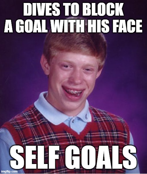 Bad Luck Brian Meme | DIVES TO BLOCK A GOAL WITH HIS FACE SELF GOALS | image tagged in memes,bad luck brian | made w/ Imgflip meme maker