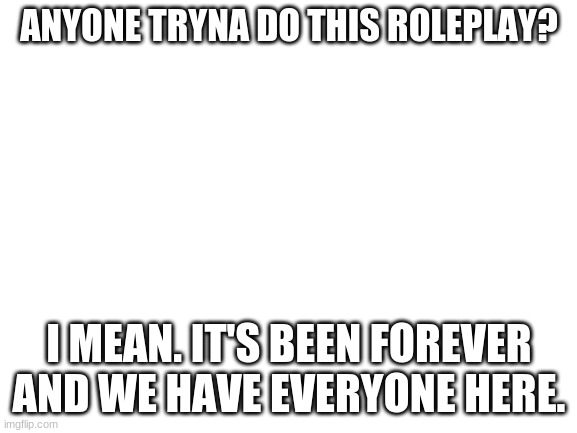blank white template |  ANYONE TRYNA DO THIS ROLEPLAY? I MEAN. IT'S BEEN FOREVER AND WE HAVE EVERYONE HERE. | image tagged in blank white template | made w/ Imgflip meme maker