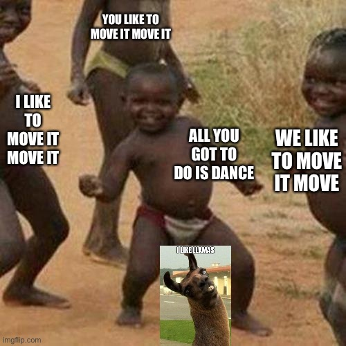 Third World Success Kid |  YOU LIKE TO MOVE IT MOVE IT; WE LIKE TO MOVE IT MOVE; I LIKE TO MOVE IT MOVE IT; ALL YOU GOT TO DO IS DANCE | image tagged in memes,third world success kid | made w/ Imgflip meme maker