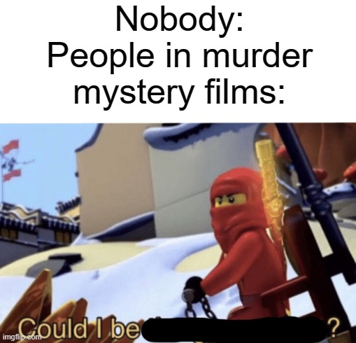 Could I be                ? |  Nobody: People in murder mystery films: | image tagged in could i be the green ninja,memes,funny,ninjago | made w/ Imgflip meme maker
