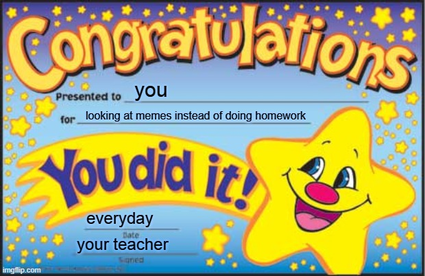 Happy Star Congratulations |  you; looking at memes instead of doing homework; everyday; your teacher | image tagged in memes,happy star congratulations,funny,so true memes,funny memes,funny meme | made w/ Imgflip meme maker