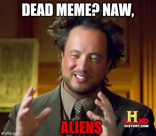 Ancient Aliens |  DEAD MEME? NAW, ALIENS | image tagged in memes,ancient aliens | made w/ Imgflip meme maker