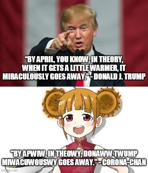 "Racing for April |  ""BY APRIL, YOU KNOW, IN THEORY, WHEN IT GETS A LITTLE WARMER, IT MIRACULOUSLY GOES AWAY."" - DONALD J. TRUMP; ""BY APWIW, IN THEOWY, DONAWW TWUMP MIWACUWOUSWY GOES AWAY."" - CORONA-CHAN 