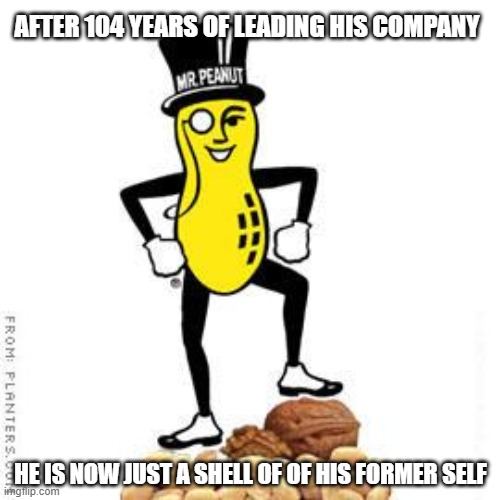 Mr. Peanut | AFTER 104 YEARS OF LEADING HIS COMPANY HE IS NOW JUST A SHELL OF OF HIS FORMER SELF | image tagged in mr peanut,nuts,peanuts,peanut butter | made w/ Imgflip meme maker