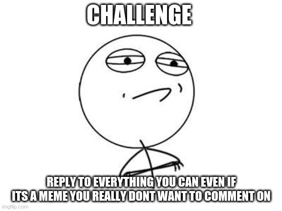 Challenge Accepted Rage Face |  CHALLENGE; REPLY TO EVERYTHING YOU CAN EVEN IF ITS A MEME YOU REALLY DON'T WANT TO COMMENT ON | image tagged in memes,challenge accepted rage face | made w/ Imgflip meme maker