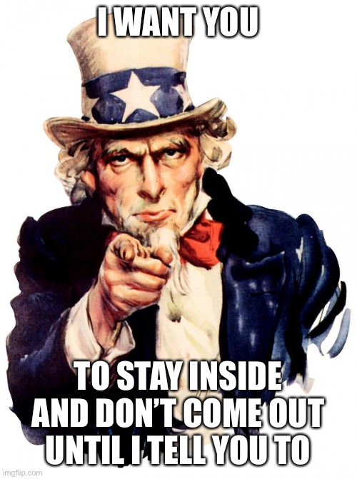 Uncle Sam |  I WANT YOU; TO STAY INSIDE AND DON'T COME OUT UNTIL I TELL YOU TO | image tagged in memes,uncle sam | made w/ Imgflip meme maker