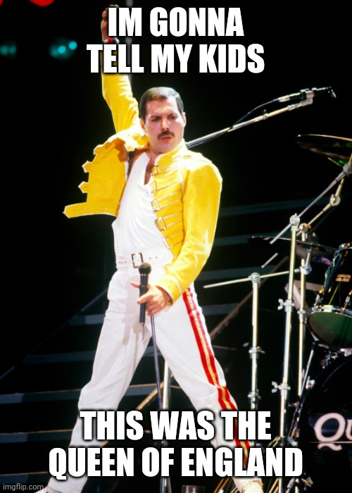 Im gonna tell my kids |  IM GONNA TELL MY KIDS; THIS WAS THE QUEEN OF ENGLAND | image tagged in memes,queen,freddie mercury,funny meme | made w/ Imgflip meme maker