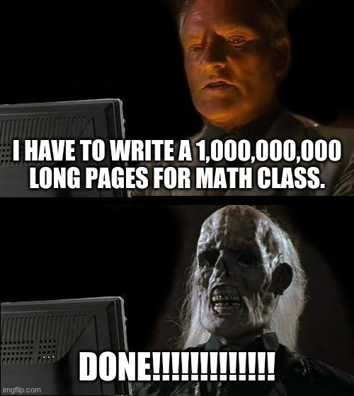 I'll Just Wait Here Meme |  I HAVE TO WRITE A 1,000,000,000 LONG PAGES FOR MATH CLASS. DONE!!!!!!!!!!!!! | image tagged in memes,ill just wait here | made w/ Imgflip meme maker