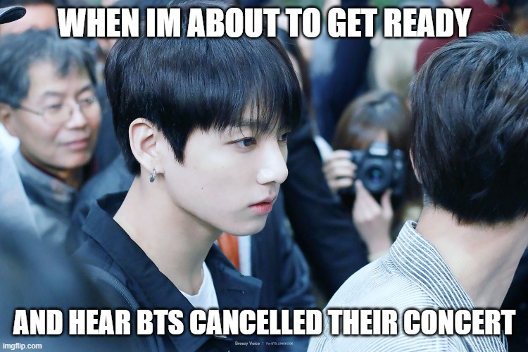 rip |  WHEN IM ABOUT TO GET READY; AND HEAR BTS CANCELLED THEIR CONCERT | image tagged in bts,jungkook,rip | made w/ Imgflip meme maker