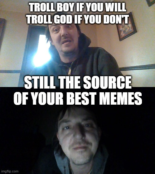 Troll Boy, is Troll God |  TROLL BOY IF YOU WILL TROLL GOD IF YOU DON'T; STILL THE SOURCE OF YOUR BEST MEMES | image tagged in troll,original meme,so i got that goin for me which is nice | made w/ Imgflip meme maker