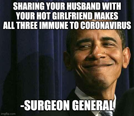 obama smug face |  SHARING YOUR HUSBAND WITH YOUR HOT GIRLFRIEND MAKES ALL THREE IMMUNE TO CORONAVIRUS; -SURGEON GENERAL | image tagged in obama smug face | made w/ Imgflip meme maker