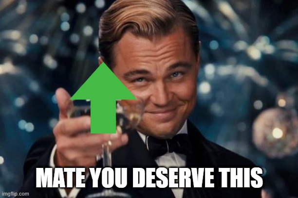 MATE YOU DESERVE THIS | image tagged in memes,leonardo dicaprio cheers | made w/ Imgflip meme maker