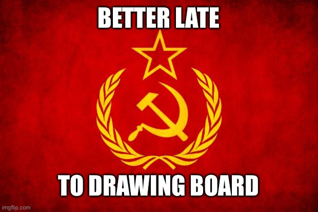 have you tried everything? | BETTER LATE TO DRAWING BOARD | image tagged in in soviet russia,soviet mixed metaphor | made w/ Imgflip meme maker