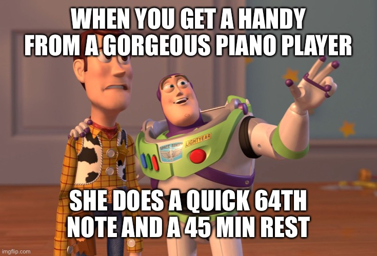 X, X Everywhere |  WHEN YOU GET A HANDY FROM A GORGEOUS PIANO PLAYER; SHE DOES A QUICK 64TH NOTE AND A 45 MIN REST | image tagged in memes,x x everywhere | made w/ Imgflip meme maker