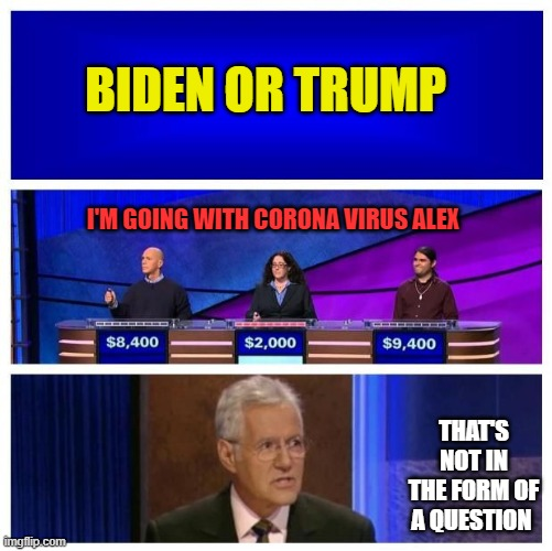 Jeopardy Blank | BIDEN OR TRUMP THAT'S NOT IN THE FORM OF A QUESTION I'M GOING WITH CORONA VIRUS ALEX | image tagged in jeopardy blank | made w/ Imgflip meme maker