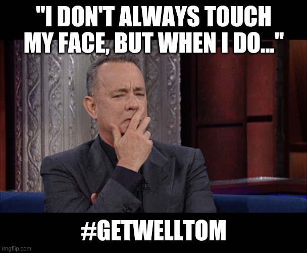 """I DON'T ALWAYS TOUCH MY FACE, BUT WHEN I DO...""; #GETWELLTOM 