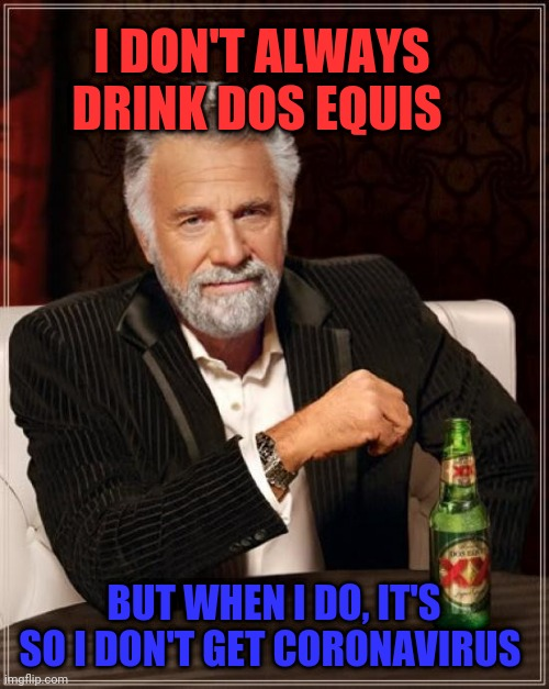 The Most Interesting Man In The World | I DON'T ALWAYS DRINK DOS EQUIS BUT WHEN I DO, IT'S SO I DON'T GET CORONAVIRUS | image tagged in memes,the most interesting man in the world,coronavirus,2020,global pandemic,wash your hands | made w/ Imgflip meme maker