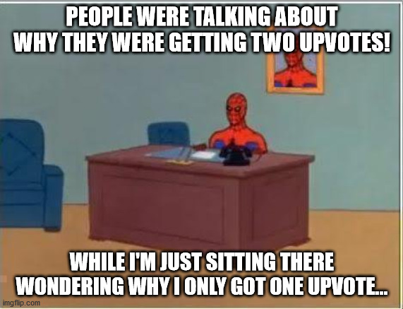 Spiderman Computer Desk Meme | PEOPLE WERE TALKING ABOUT WHY THEY WERE GETTING TWO UPVOTES! WHILE I'M JUST SITTING THERE WONDERING WHY I ONLY GOT ONE UPVOTE... | image tagged in memes,spiderman computer desk,spiderman | made w/ Imgflip meme maker