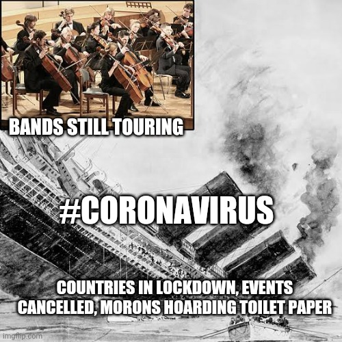 TITANIC-19 |  BANDS STILL TOURING; #CORONAVIRUS; COUNTRIES IN LOCKDOWN, EVENTS CANCELLED, MORONS HOARDING TOILET PAPER | image tagged in titanic-19 | made w/ Imgflip meme maker