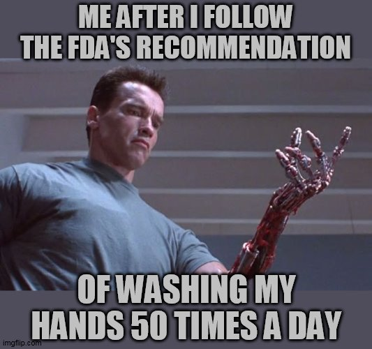 I may have exaggerated the amount of times :)   ME AFTER I FOLLOW THE FDA'S RECOMMENDATION OF WASHING MY HANDS 50 TIMES A DAY   image tagged in terminator,coronavirus,corona virus,wash hands,shake and wash hands,fda   made w/ Imgflip meme maker