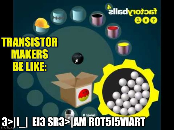The number of balls in a factoryballs game doubles every year |  TRANSISTOR MAKERS BE LIKE:; 3>|I_|  EI3 SR3>|AM ROT5I5VIART | image tagged in factory balls,transistors,computer | made w/ Imgflip meme maker