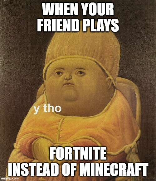 y tho | WHEN YOUR FRIEND PLAYS FORTNITE INSTEAD OF MINECRAFT | image tagged in y tho | made w/ Imgflip meme maker