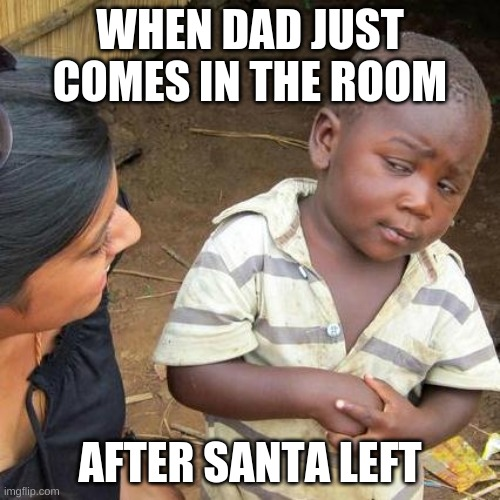Third World Skeptical Kid Meme |  WHEN DAD JUST COMES IN THE ROOM; AFTER SANTA LEFT | image tagged in memes,third world skeptical kid | made w/ Imgflip meme maker